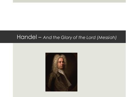 Handel – And the Glory of the Lord (Messiah). The essay question - Texture  The texture in most of the piece is? homophonic (all parts moving together)