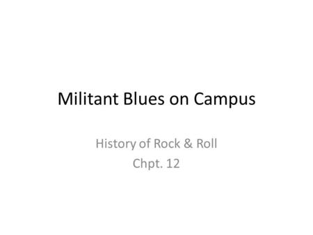 Militant Blues on Campus History of Rock & Roll Chpt. 12.