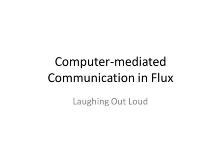Computer-mediated Communication in Flux Laughing Out Loud.