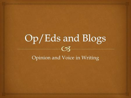 "Opinion and Voice in Writing.  Op/Ed  Op/Ed is short for ""opposite the editorial page"" in newspapers.  Offers opinion on a topic. Not an editorial."