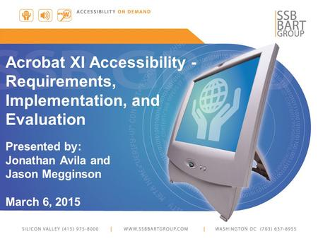 Acrobat XI Accessibility - Requirements, Implementation, and Evaluation Presented by: Jonathan Avila and Jason Megginson March 6, 2015.