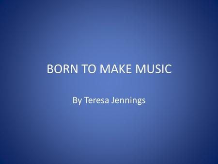 BORN TO MAKE MUSIC By Teresa Jennings.