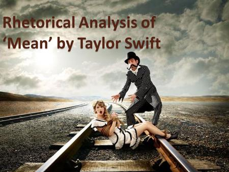 "Rhetorical Analysis of 'Mean' by Taylor Swift. ""Mean"" You, with your words like knives / And swords and weapons that you use against me, / You, have knocked."