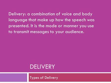 Delivery: a combination of voice and body language that make up how the speech was presented. It is the mode or manner you use to transmit messages to.
