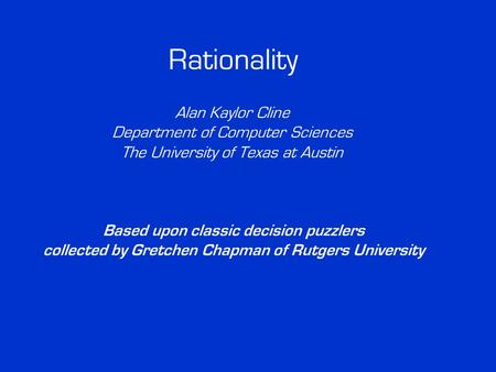Rationality Alan Kaylor Cline Department of Computer Sciences The University of Texas at Austin Based upon classic decision puzzlers collected by Gretchen.