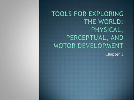 Tools for exploring the world: Physical, Perceptual, and Motor development Chapter 3.