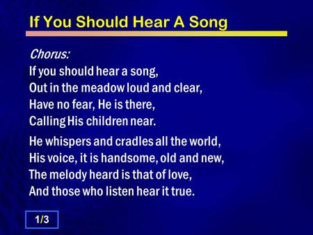 If You Should Hear A Song Chorus: If you should hear a song, Out in the meadow loud and clear, Have no fear, He is there, Calling His children near. He.