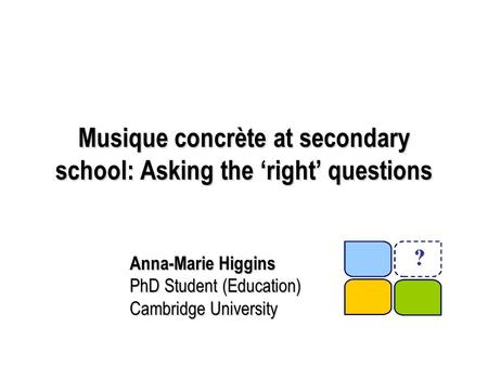Musique concrète at secondary school: Asking the 'right' questions Anna-Marie Higgins PhD Student (Education) Cambridge University.