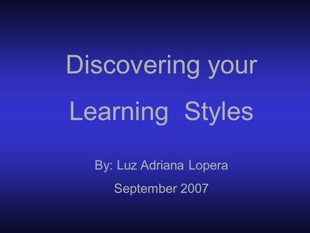 Discovering your Learning Styles By: Luz Adriana Lopera September 2007.