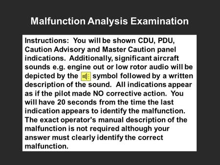 Malfunction Analysis Examination Instructions: You will be shown CDU, PDU, Caution Advisory and Master Caution panel indications. Additionally, significant.