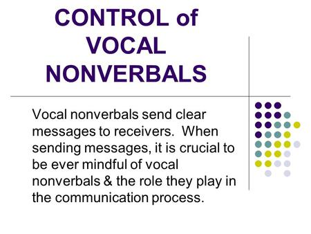 CONTROL of VOCAL NONVERBALS Vocal nonverbals send clear messages to receivers. When sending messages, it is crucial to be ever mindful of vocal nonverbals.