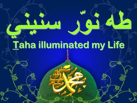 طه نوّر سنيني Taha illuminated my Life. حبّي لآل النبيّ من مذهبي ودِيني ومنّي لهم وفّي بذمّتي ودَيْني Loving the Prophet's Family is part of my religion.
