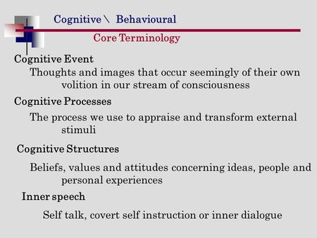 Cognitive \ Behavioural Core Terminology Cognitive Event Thoughts and images that occur seemingly of their own volition in our stream of consciousness.