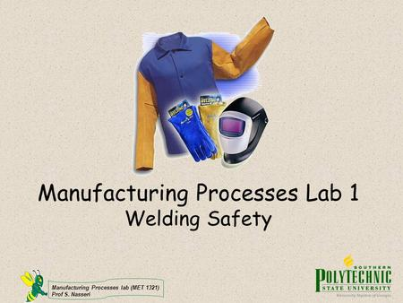 Manufacturing Processes lab (MET 1321) Prof S. Nasseri Manufacturing Processes Lab 1 Welding Safety.