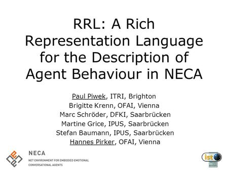 RRL: A Rich Representation Language for the Description of Agent Behaviour in NECA Paul Piwek, ITRI, Brighton Brigitte Krenn, OFAI, Vienna Marc Schröder,