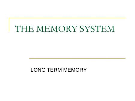 THE MEMORY SYSTEM LONG TERM MEMORY. A place here knowledge, skills, and life experiences are stored. The challenge is to store information systematically.