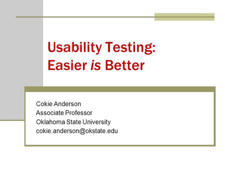 Usability Testing: Easier is Better Cokie Anderson Associate Professor Oklahoma State University