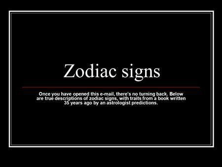 Zodiac signs Once you have opened this e-mail, there's no turning back. Below are true descriptions of zodiac signs, with traits from a book written 35.