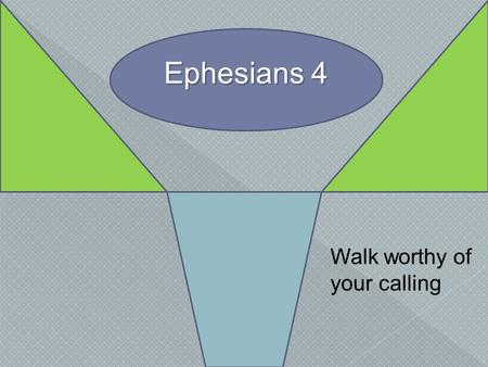 Ephesians 4 Walk worthy of your calling.