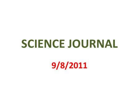 SCIENCE JOURNAL 9/8/2011. 1 st PAGE MY SCIENCE JOURNAL BY _________________.