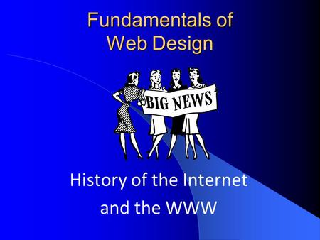 Fundamentals of Web Design History of the Internet and the WWW.