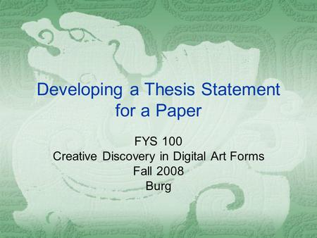 Developing a Thesis Statement for a Paper FYS 100 Creative Discovery in Digital Art Forms Fall 2008 Burg.