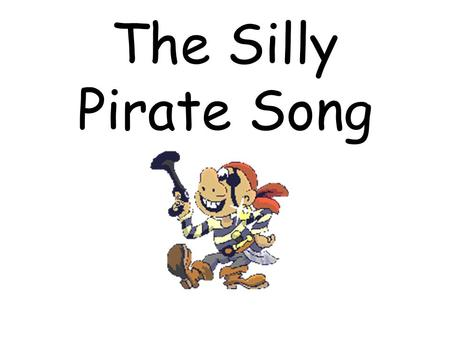 The Silly Pirate Song. Once there was a pirate who sang a pirate song. Then interrupting the pirate a came along.