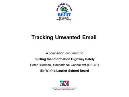 Tracking Unwanted Email A companion document to Surfing the Information Highway Safely Peter Bilodeau, Educational Consultant (RECIT) Sir Wilfrid Laurier.