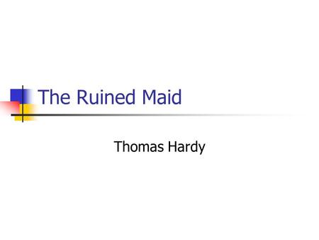 The Ruined Maid Thomas Hardy. Learning Objectives AO1 – respond to texts critically and imaginatively, select and evaluate textual detail to illustrate.