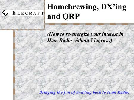 Homebrewing, DX'ing and QRP (How to re-energize your interest in Ham Radio without Viagra…) Bringing the fun of building back to Ham Radio.