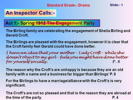 Standard Grade:- Drama Slide:- 1 An Inspector Calls:- Act 1:- Spring 1912 The Engagement Party The Birling family are celebrating the engagement of Sheila.