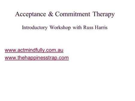 Acceptance & Commitment Therapy Introductory Workshop with Russ Harris www.actmindfully.com.au www.thehappinesstrap.com.