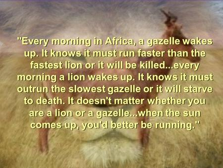 Every morning in Africa, a gazelle wakes up. It knows it must run faster than the fastest lion or it will be killed...every morning a lion wakes up. It.