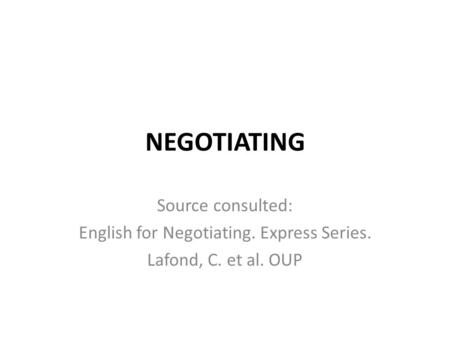 NEGOTIATING Source consulted: English for Negotiating. Express Series. Lafond, C. et al. OUP.
