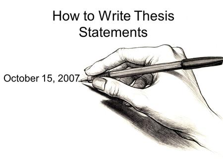 How to Write Thesis Statements October 15, 2007. Thesis Writing How to Generate a Thesis Statement if the Topic is Assigned. Almost all assignments, no.