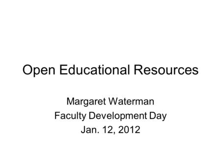 Open Educational Resources Margaret Waterman Faculty Development Day Jan. 12, 2012.