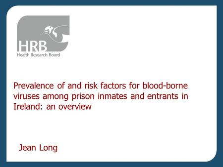 Prevalence of and risk factors for blood-borne viruses among prison inmates and entrants in Ireland: an overview Jean Long.