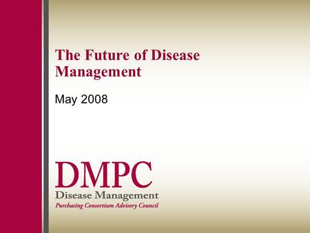 "The Future of Disease Management May 2008. 1 Agenda History of disease management Don't drink the Kool-Aid: Why the ""let's do DM"" model has not lived."