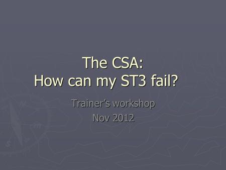 The CSA: How can my ST3 fail? Trainer's workshop Nov 2012.