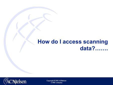 Copyright © 2005 ACNielsen a VNU company How do I access scanning data?…….
