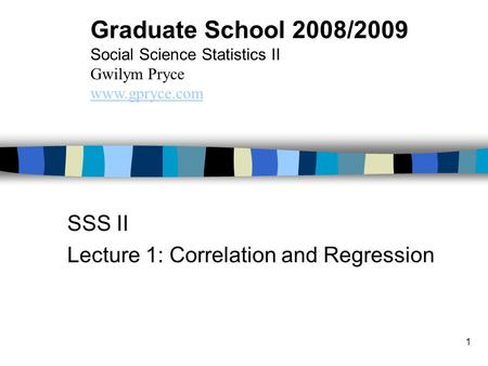 1 SSS II Lecture 1: Correlation and Regression Graduate School 2008/2009 Social Science Statistics II Gwilym Pryce www.gpryce.com.