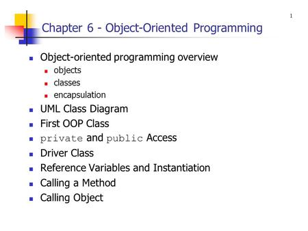 Chapter 6 - Object-Oriented Programming Object-oriented programming overview objects classes encapsulation UML Class Diagram First OOP Class private and.