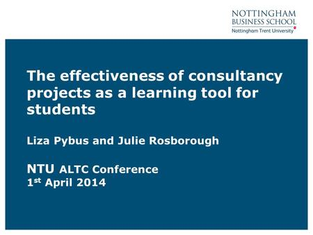 The effectiveness of consultancy projects as a learning tool for students Liza Pybus and Julie Rosborough NTU ALTC Conference 1 st April 2014.