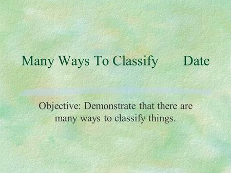 Many Ways To ClassifyDate Objective: Demonstrate that there are many ways to classify things.