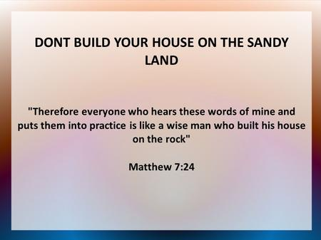DONT BUILD YOUR HOUSE ON THE SANDY LAND Therefore everyone who hears these words of mine and puts them into practice is like a wise man who built his.