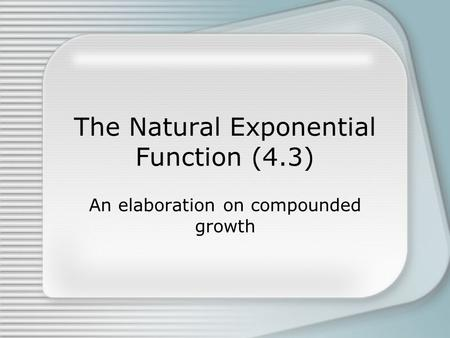 The Natural Exponential Function (4.3) An elaboration on compounded growth.