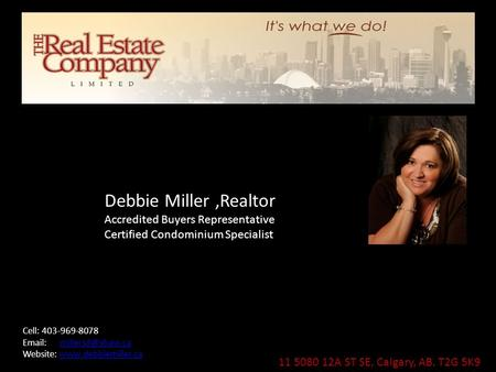 11 5080 12A ST SE, Calgary, AB. T2G 5K9 Debbie Miller,Realtor Accredited Buyers Representative Certified Condominium Specialist Cell: 403-969-8078 Email:
