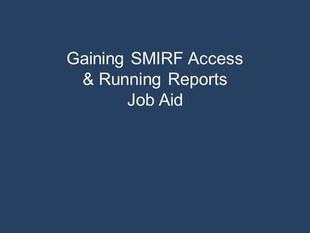 Gaining SMIRF Access & Running Reports Job Aid. If you have an existing account, click here to see how to run a report.click here To request an account,