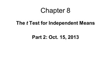 Chapter 8 The t Test for Independent Means Part 2: Oct. 15, 2013.