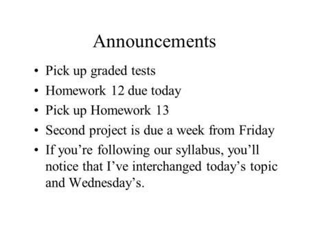 Announcements Pick up graded tests Homework 12 due today Pick up Homework 13 Second project is due a week from Friday If you're following our syllabus,